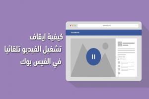 كيفية ايقاف تشغيل الفيديو تلقائيا في الفيس بوك